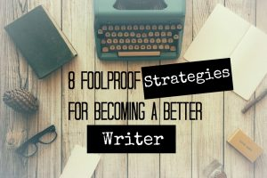 8 Foolproof Strategies for Becoming a Better Writer