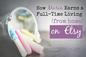 How Maria Earns a Full-Time Living From Home on Etsy