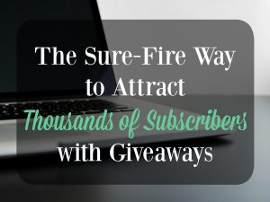 The Sure-Fire Way to Attract Thousands of Subscribers with Giveaways